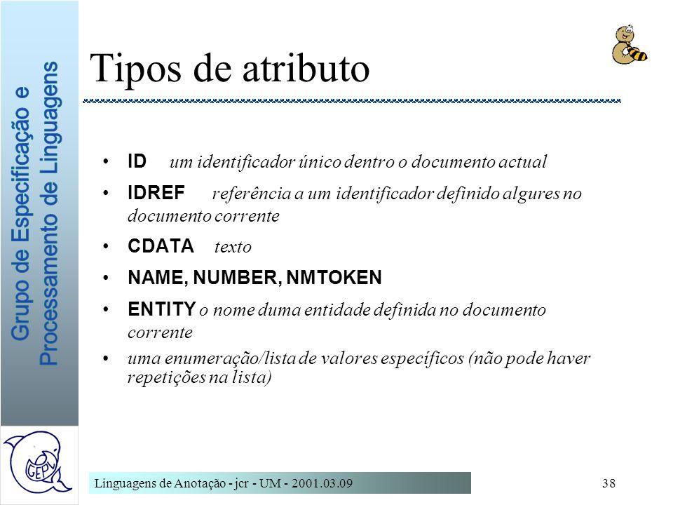 Linguagens de Anotação - jcr - UM - 2001.03.0938 Tipos de atributo ID um identificador único dentro o documento actual IDREF referência a um identific