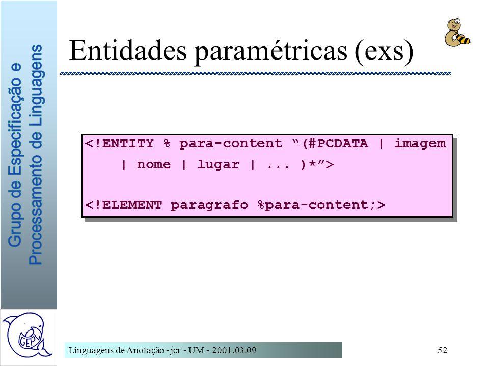 Linguagens de Anotação - jcr - UM - 2001.03.0952 Entidades paramétricas (exs) <!ENTITY % para-content (#PCDATA | imagem | nome | lugar |... )*> <!ENTI