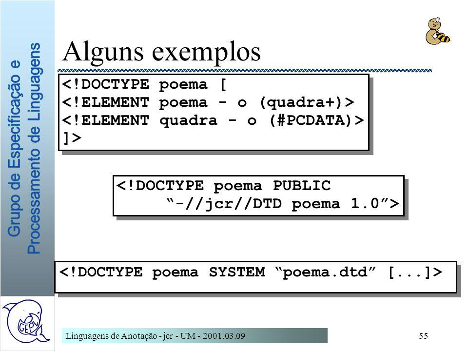 Linguagens de Anotação - jcr - UM - 2001.03.0955 Alguns exemplos <!DOCTYPE poema PUBLIC -//jcr//DTD poema 1.0> <!DOCTYPE poema PUBLIC -//jcr//DTD poem