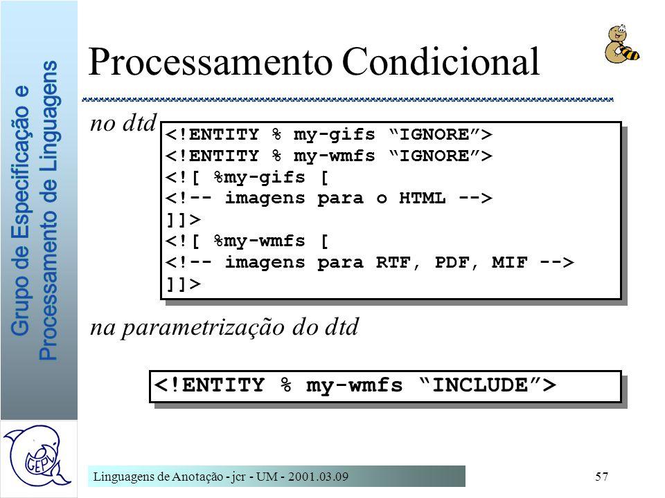 Linguagens de Anotação - jcr - UM - 2001.03.0957 Processamento Condicional no dtd na parametrização do dtd <![ %my-gifs [ ]]> <![ %my-wmfs [ ]]> <![ %