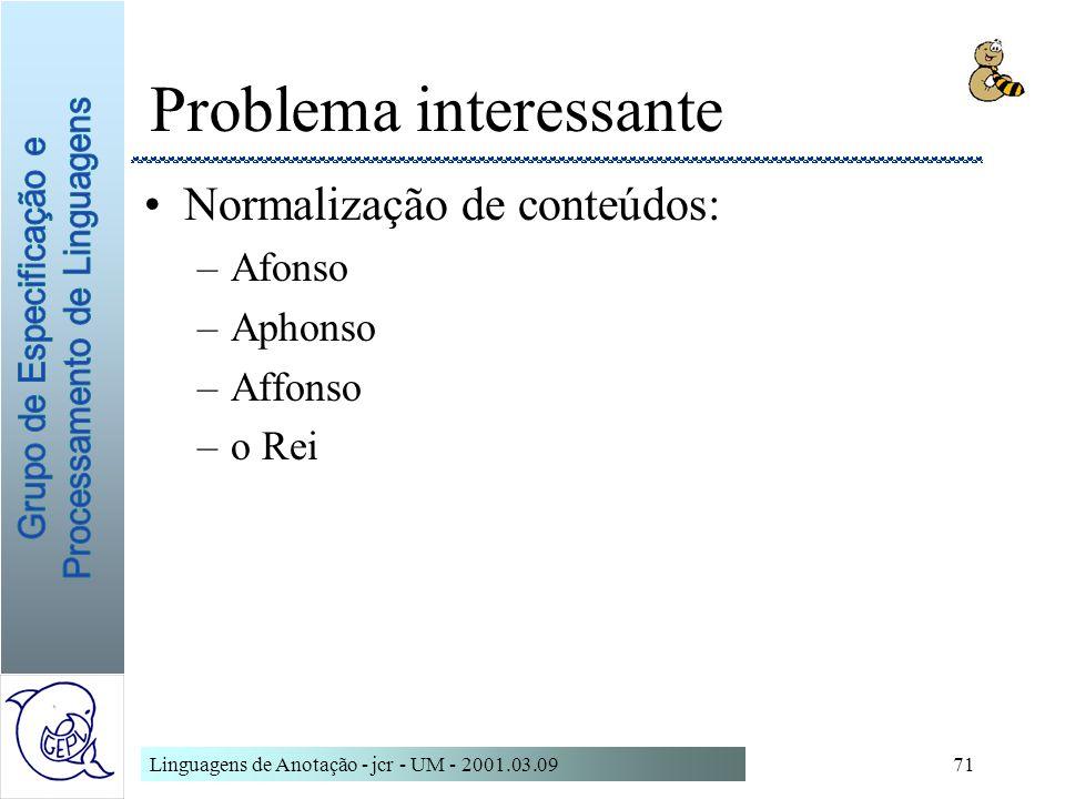 Linguagens de Anotação - jcr - UM - 2001.03.0971 Problema interessante Normalização de conteúdos: –Afonso –Aphonso –Affonso –o Rei