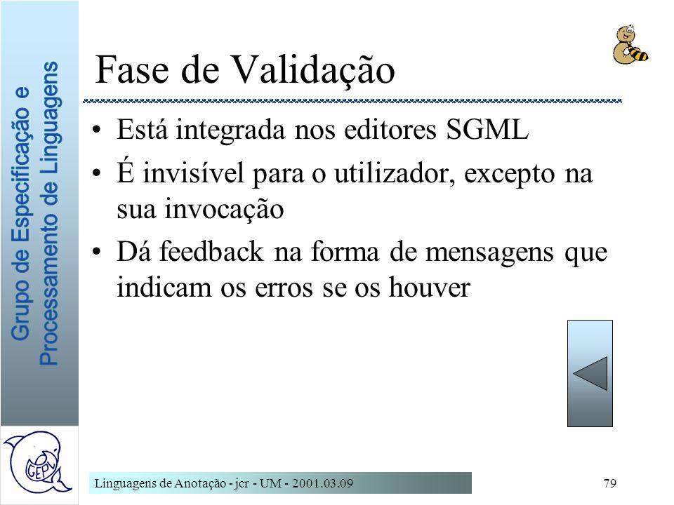 Linguagens de Anotação - jcr - UM - 2001.03.0979 Fase de Validação Está integrada nos editores SGML É invisível para o utilizador, excepto na sua invo