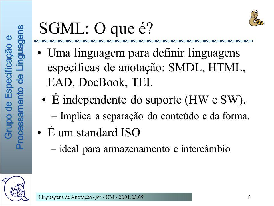 Linguagens de Anotação - jcr - UM - 2001.03.098 SGML: O que é? Uma linguagem para definir linguagens específicas de anotação: SMDL, HTML, EAD, DocBook