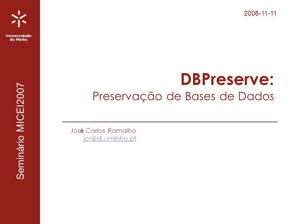 2006-11-11 Universidade do Minho Seminário MICEI2007 DBPreserve: Preservação de Bases de Dados Jos é Carlos Ramalho jcr@di.uminho.pt
