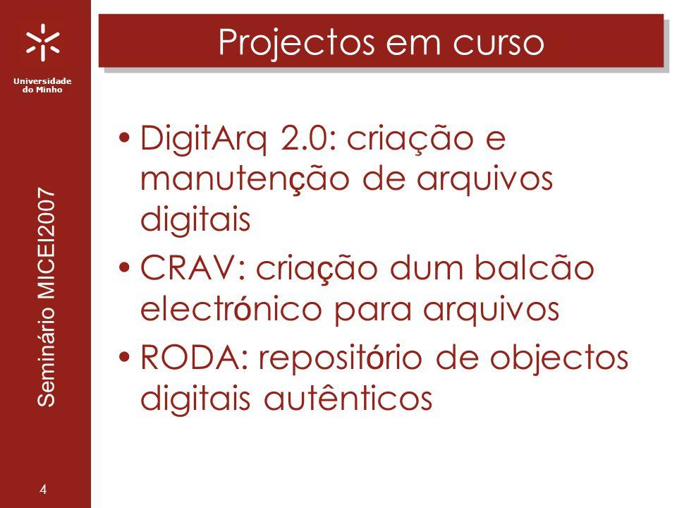 Universidade do Minho Seminário MICEI2007 4 Projectos em curso DigitArq 2.0: criação e manuten ç ão de arquivos digitais CRAV: cria ç ão dum balcão electr ó nico para arquivos RODA: reposit ó rio de objectos digitais autênticos