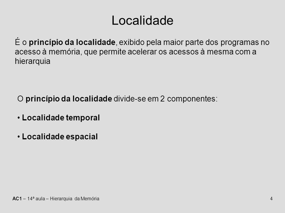 AC1 – 14ª aula – Hierarquia da Memória4 Localidade É o princípio da localidade, exibido pela maior parte dos programas no acesso à memória, que permit