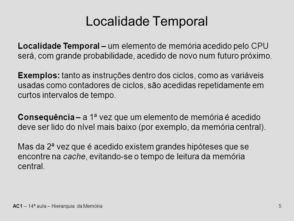 AC1 – 14ª aula – Hierarquia da Memória5 Localidade Temporal Localidade Temporal – um elemento de memória acedido pelo CPU será, com grande probabilida