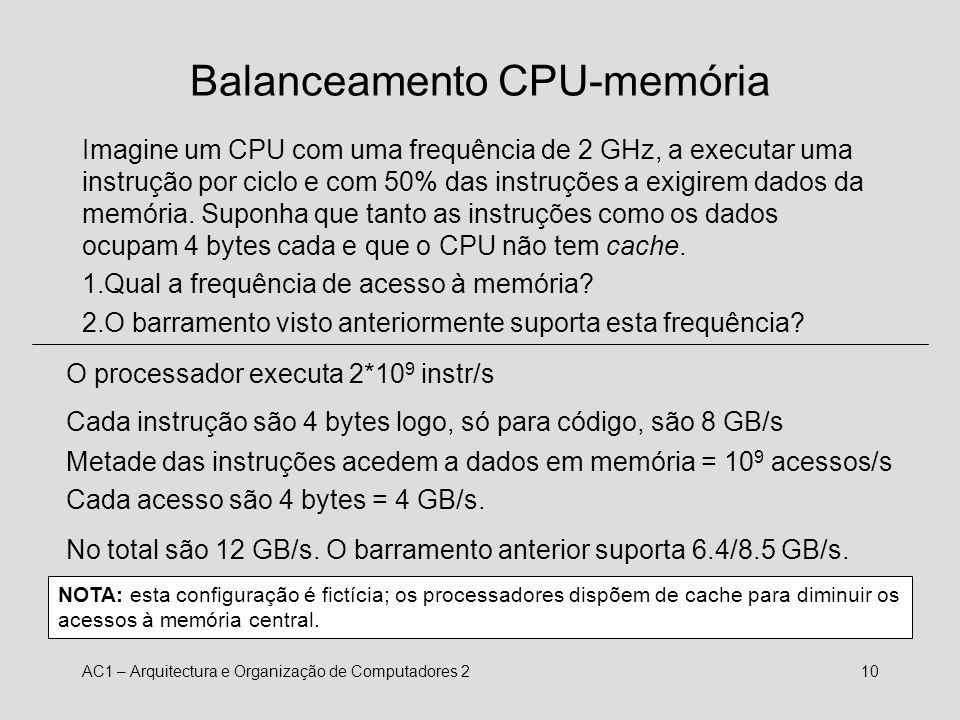 AC1 – Arquitectura e Organização de Computadores 211 Balanceamento dos componentes 1.Qual a largura de banda (MB/s) necessária para apresentar um vídeo no monitor, se cada imagem tiver uma resolução de 1024*768 pontos, cada ponto for especificado por 32 bits e forem apresentadas 30 frames por segundo.