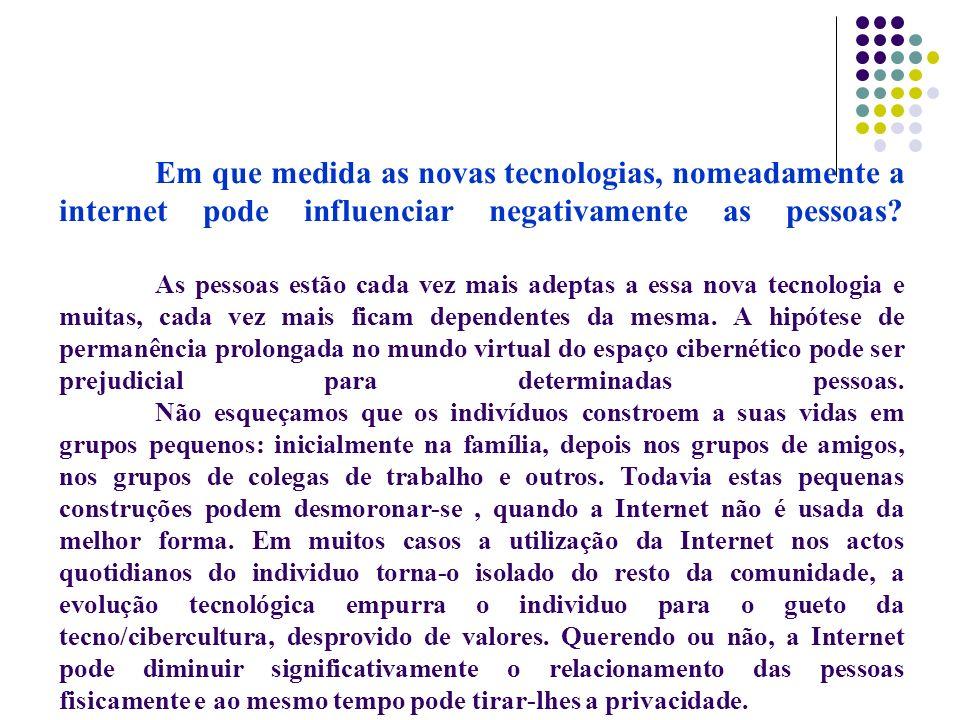 Em que medida as novas tecnologias, nomeadamente a internet pode influenciar negativamente as pessoas? As pessoas estão cada vez mais adeptas a essa n