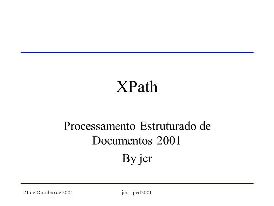 21 de Outubro de 2001jcr – ped2001 XPath Processamento Estruturado de Documentos 2001 By jcr