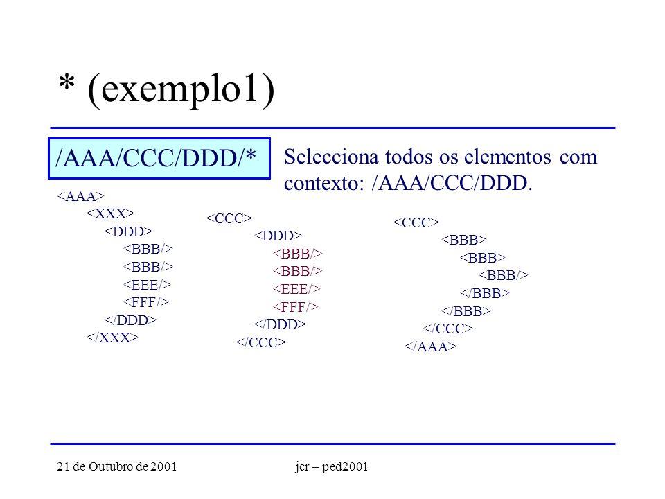 21 de Outubro de 2001jcr – ped2001 * (exemplo1) /AAA/CCC/DDD/* Selecciona todos os elementos com contexto: /AAA/CCC/DDD.
