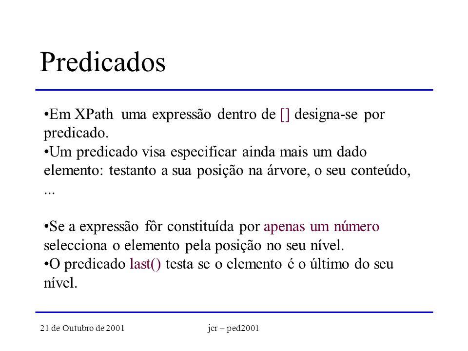 21 de Outubro de 2001jcr – ped2001 Predicados Em XPath uma expressão dentro de [] designa-se por predicado. Um predicado visa especificar ainda mais u