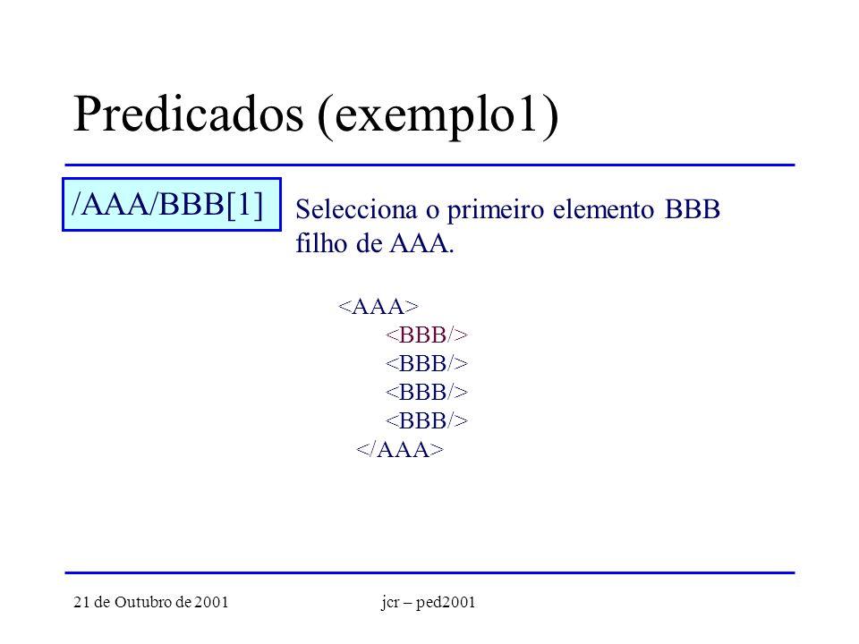 21 de Outubro de 2001jcr – ped2001 Predicados (exemplo1) /AAA/BBB[1] Selecciona o primeiro elemento BBB filho de AAA.