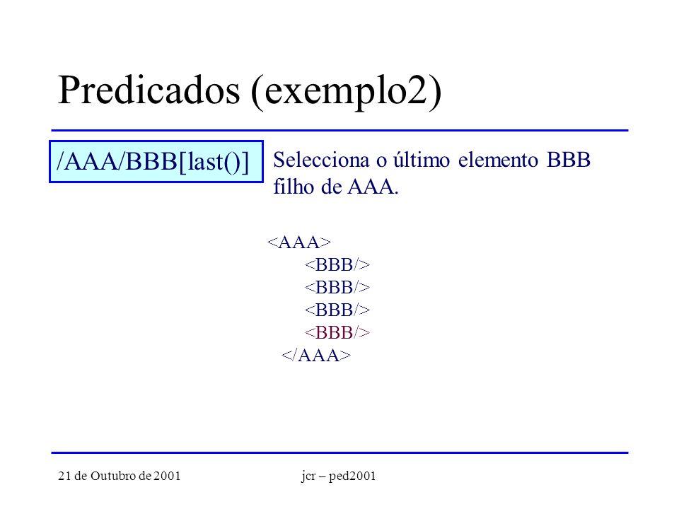 21 de Outubro de 2001jcr – ped2001 Predicados (exemplo2) /AAA/BBB[last()] Selecciona o último elemento BBB filho de AAA.