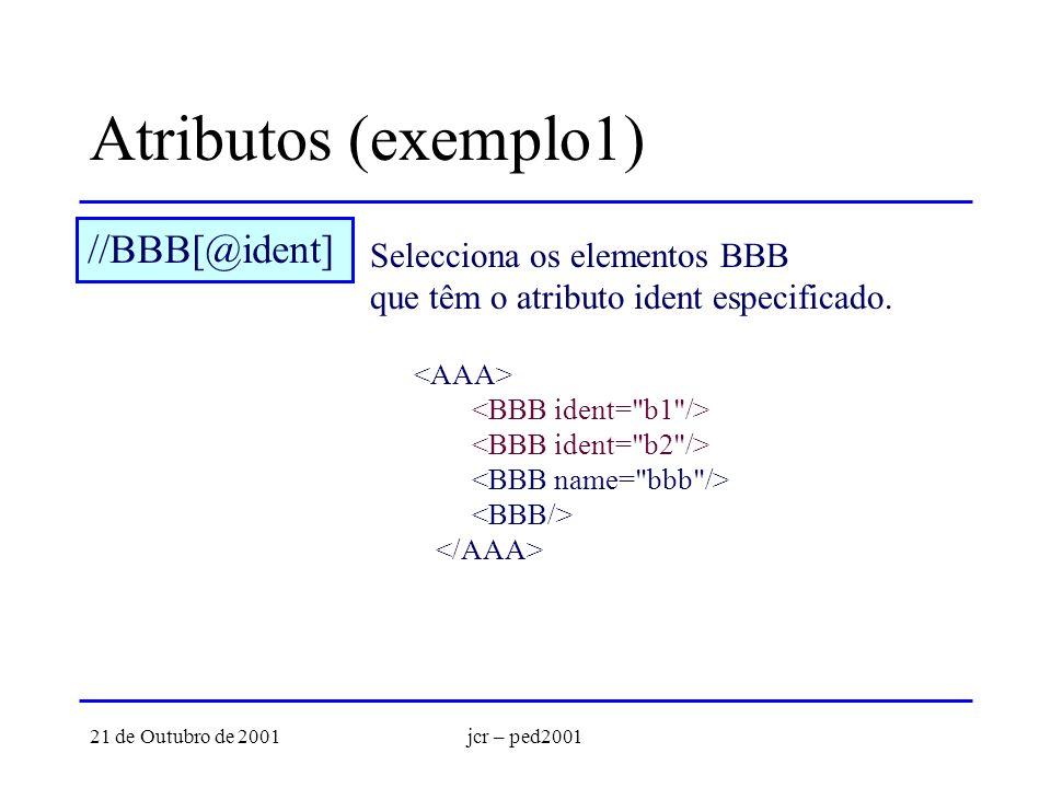 21 de Outubro de 2001jcr – ped2001 Atributos (exemplo1) //BBB[@ident] Selecciona os elementos BBB que têm o atributo ident especificado.