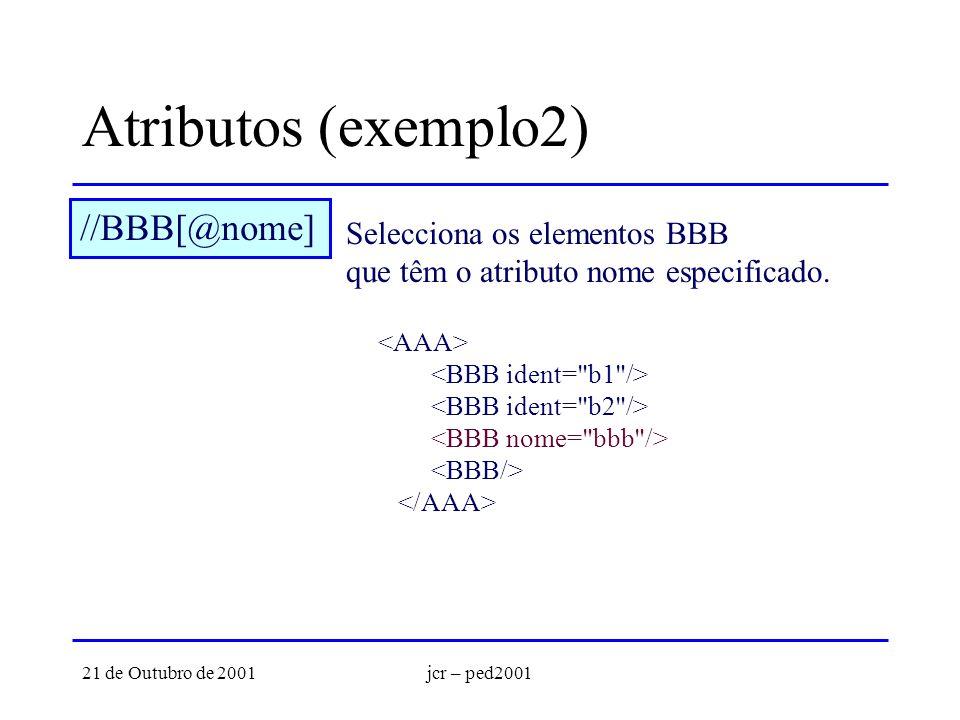 21 de Outubro de 2001jcr – ped2001 Atributos (exemplo2) //BBB[@nome] Selecciona os elementos BBB que têm o atributo nome especificado.