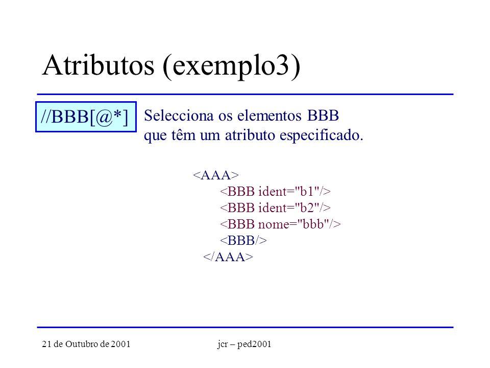 21 de Outubro de 2001jcr – ped2001 Atributos (exemplo3) //BBB[@*] Selecciona os elementos BBB que têm um atributo especificado.