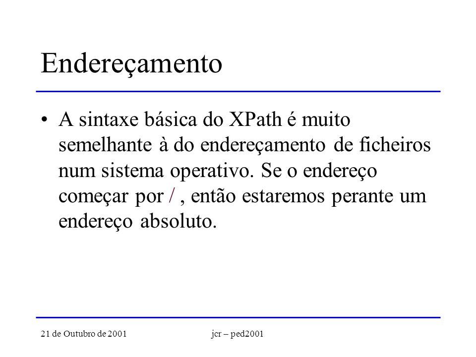 21 de Outubro de 2001jcr – ped2001 Endereçamento A sintaxe básica do XPath é muito semelhante à do endereçamento de ficheiros num sistema operativo. S