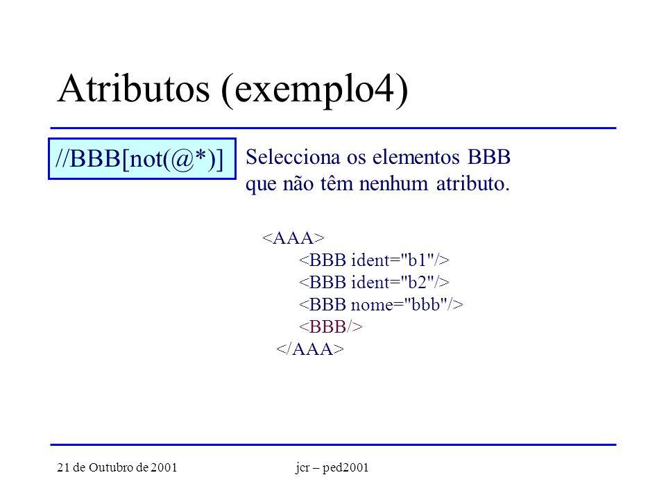 21 de Outubro de 2001jcr – ped2001 Atributos (exemplo4) //BBB[not(@*)] Selecciona os elementos BBB que não têm nenhum atributo.