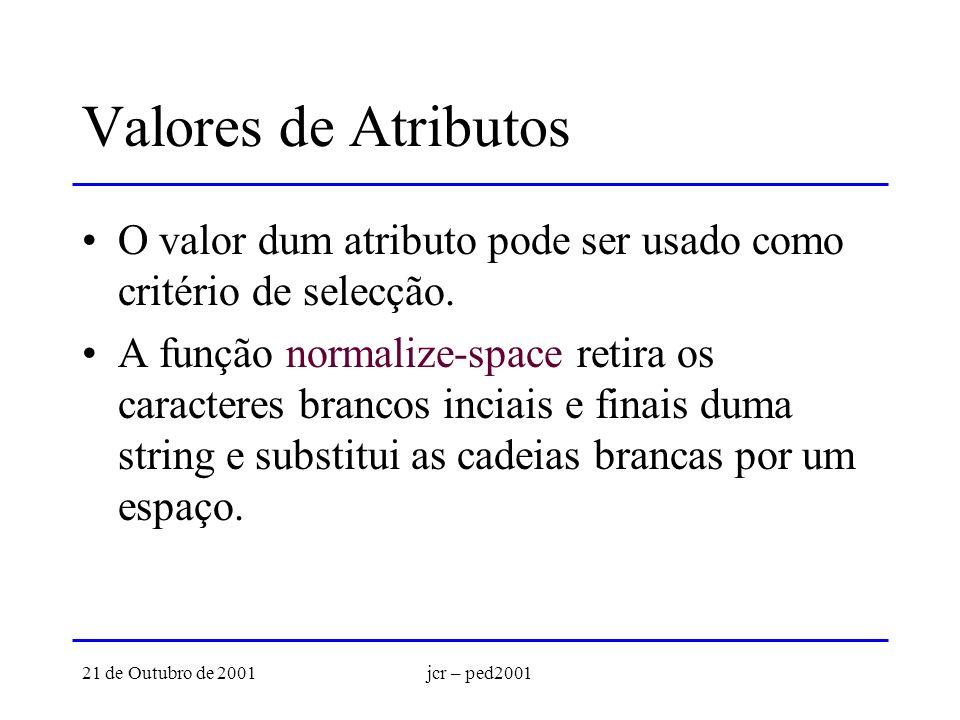 21 de Outubro de 2001jcr – ped2001 Valores de Atributos O valor dum atributo pode ser usado como critério de selecção. A função normalize-space retira