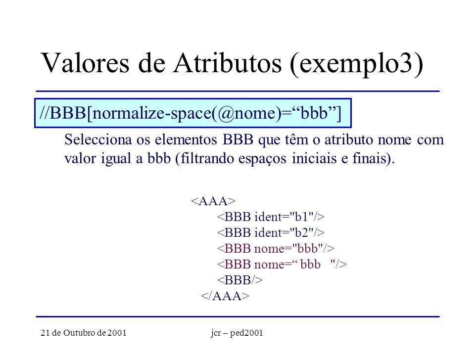 21 de Outubro de 2001jcr – ped2001 Valores de Atributos (exemplo3) //BBB[normalize-space(@nome)=bbb] Selecciona os elementos BBB que têm o atributo nome com valor igual a bbb (filtrando espaços iniciais e finais).