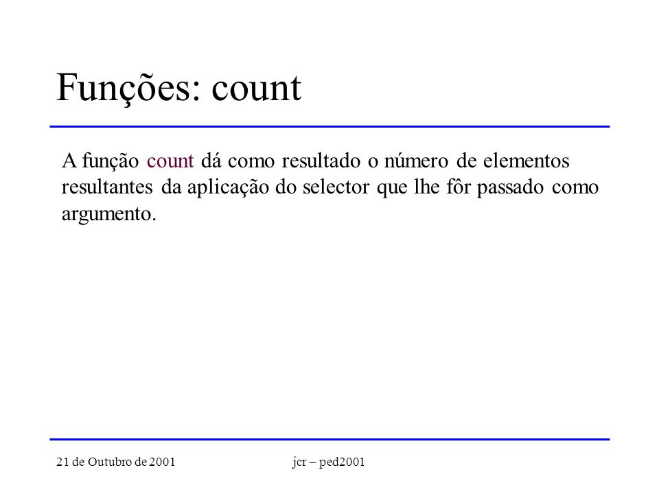 21 de Outubro de 2001jcr – ped2001 Funções: count A função count dá como resultado o número de elementos resultantes da aplicação do selector que lhe