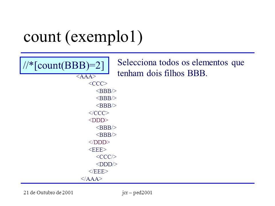 21 de Outubro de 2001jcr – ped2001 count (exemplo1) //*[count(BBB)=2] Selecciona todos os elementos que tenham dois filhos BBB.
