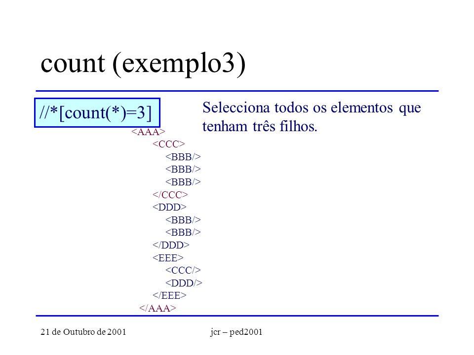 21 de Outubro de 2001jcr – ped2001 count (exemplo3) //*[count(*)=3] Selecciona todos os elementos que tenham três filhos.