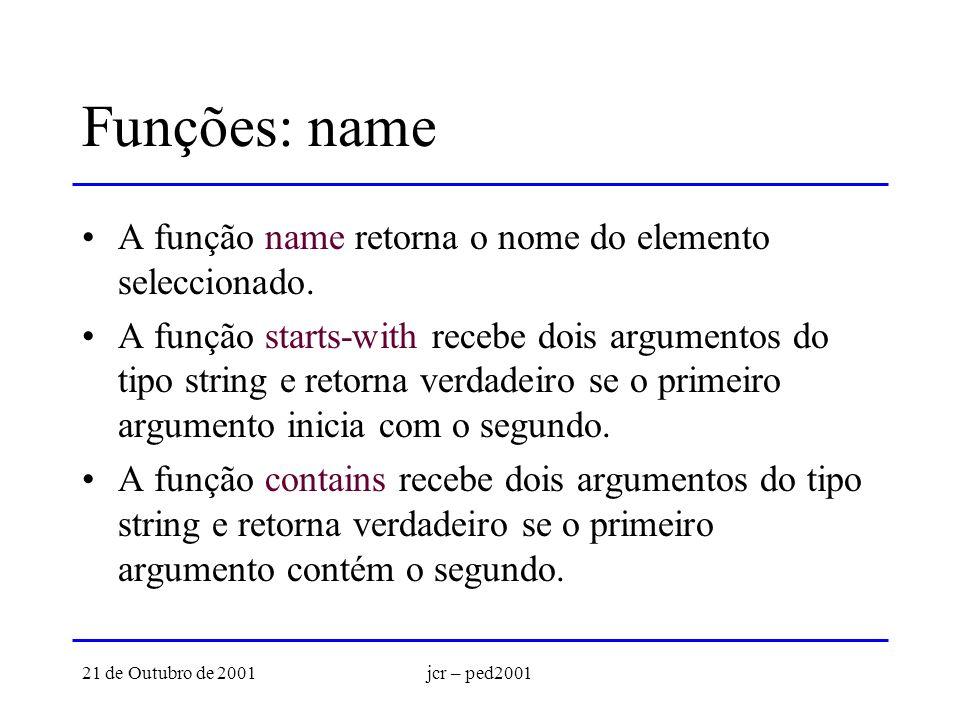 21 de Outubro de 2001jcr – ped2001 Funções: name A função name retorna o nome do elemento seleccionado. A função starts-with recebe dois argumentos do