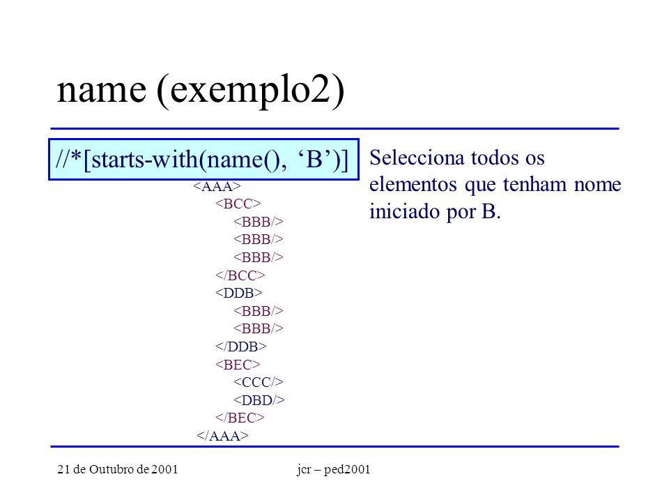 21 de Outubro de 2001jcr – ped2001 name (exemplo2) //*[starts-with(name(), B)] Selecciona todos os elementos que tenham nome iniciado por B.