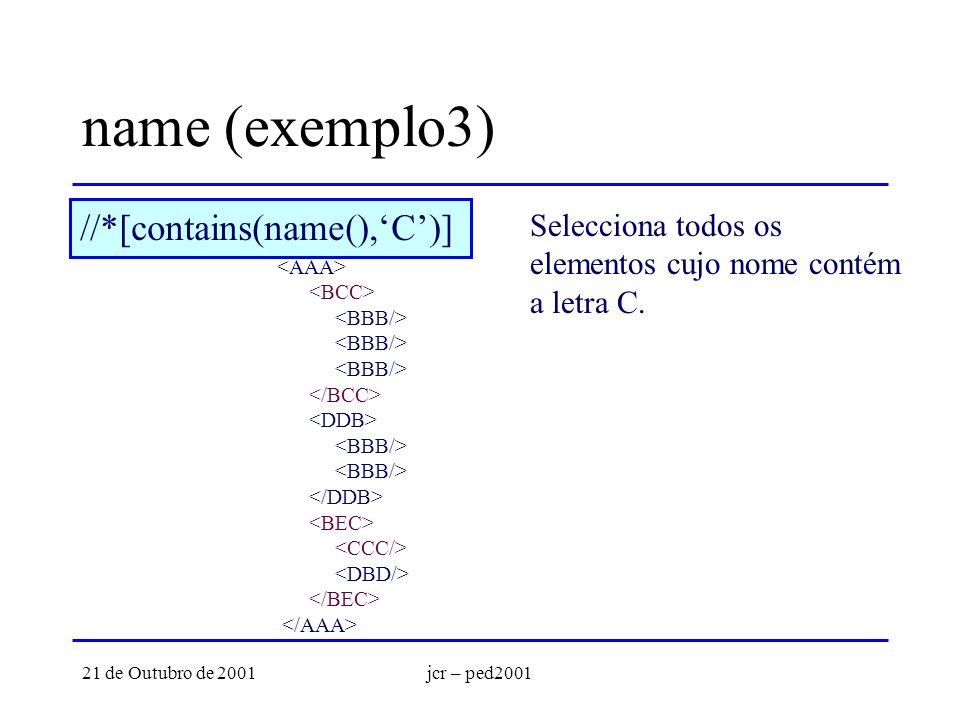 21 de Outubro de 2001jcr – ped2001 name (exemplo3) //*[contains(name(),C)] Selecciona todos os elementos cujo nome contém a letra C.
