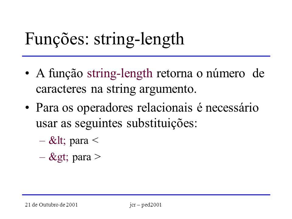 21 de Outubro de 2001jcr – ped2001 Funções: string-length A função string-length retorna o número de caracteres na string argumento. Para os operadore