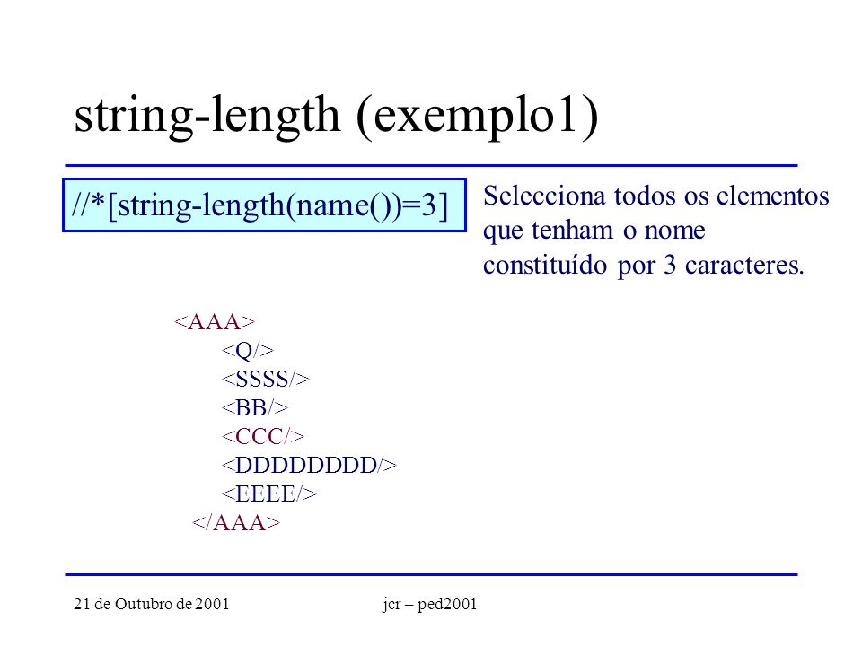 21 de Outubro de 2001jcr – ped2001 string-length (exemplo1) //*[string-length(name())=3] Selecciona todos os elementos que tenham o nome constituído por 3 caracteres.