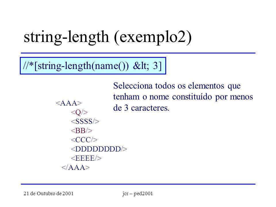 21 de Outubro de 2001jcr – ped2001 string-length (exemplo2) //*[string-length(name()) < 3] Selecciona todos os elementos que tenham o nome constitu