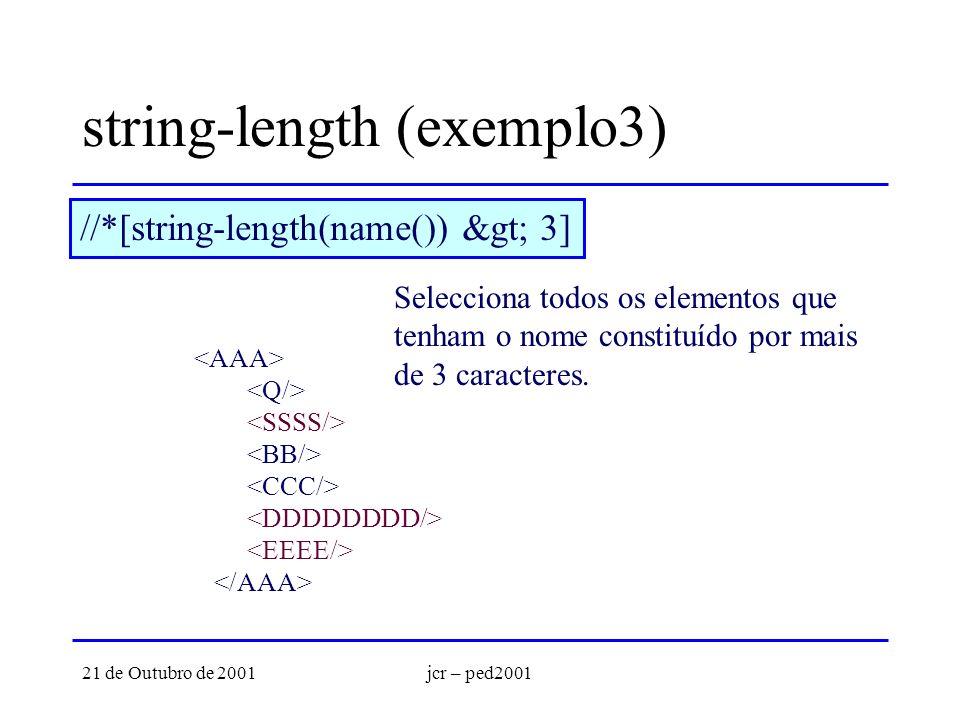21 de Outubro de 2001jcr – ped2001 string-length (exemplo3) //*[string-length(name()) > 3] Selecciona todos os elementos que tenham o nome constituído por mais de 3 caracteres.