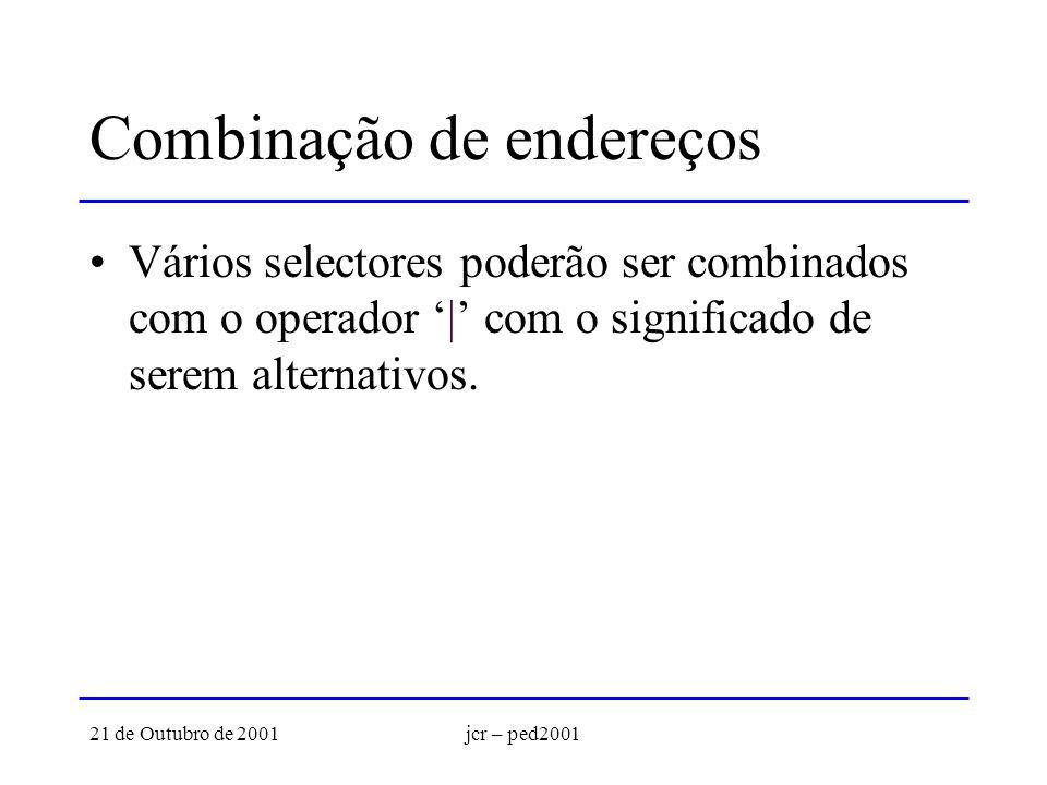 21 de Outubro de 2001jcr – ped2001 Combinação de endereços Vários selectores poderão ser combinados com o operador | com o significado de serem alternativos.