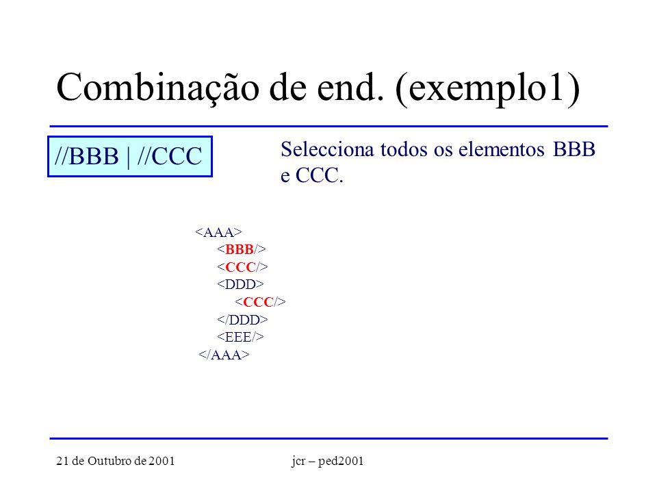 21 de Outubro de 2001jcr – ped2001 Combinação de end. (exemplo1) //BBB | //CCC Selecciona todos os elementos BBB e CCC.