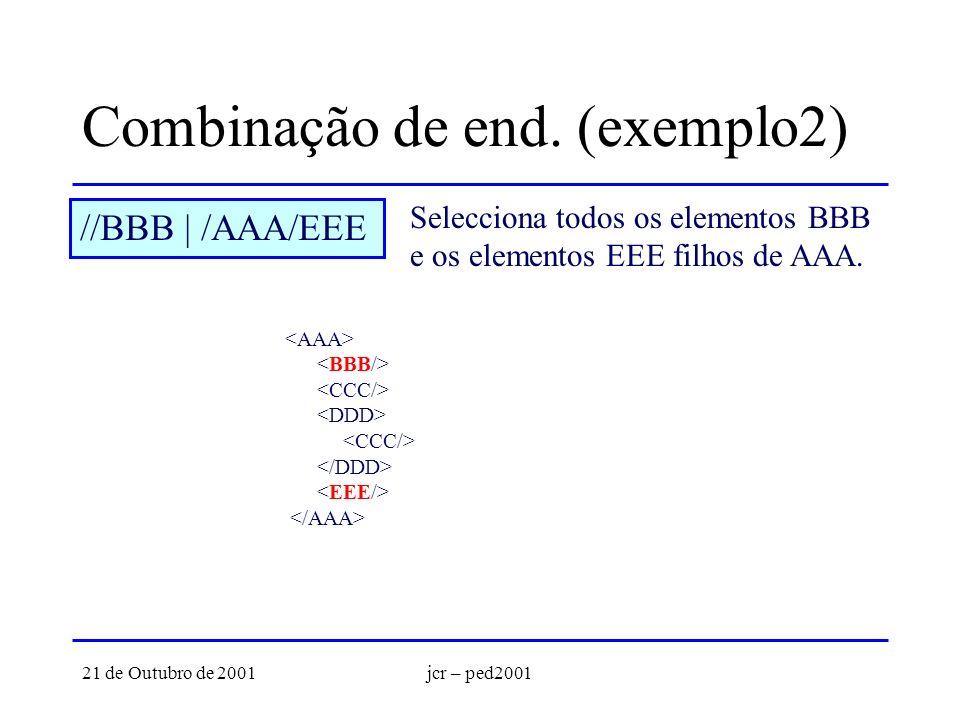 21 de Outubro de 2001jcr – ped2001 Combinação de end. (exemplo2) //BBB | /AAA/EEE Selecciona todos os elementos BBB e os elementos EEE filhos de AAA.