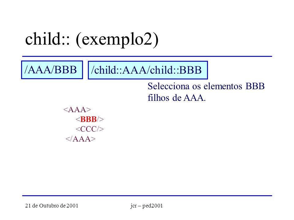 21 de Outubro de 2001jcr – ped2001 child:: (exemplo2) /AAA/BBB Selecciona os elementos BBB filhos de AAA. /child::AAA/child::BBB