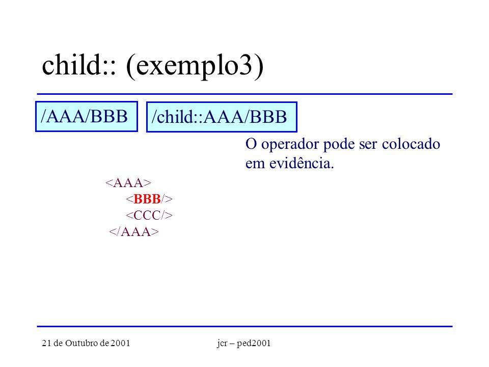 21 de Outubro de 2001jcr – ped2001 child:: (exemplo3) /AAA/BBB O operador pode ser colocado em evidência. /child::AAA/BBB