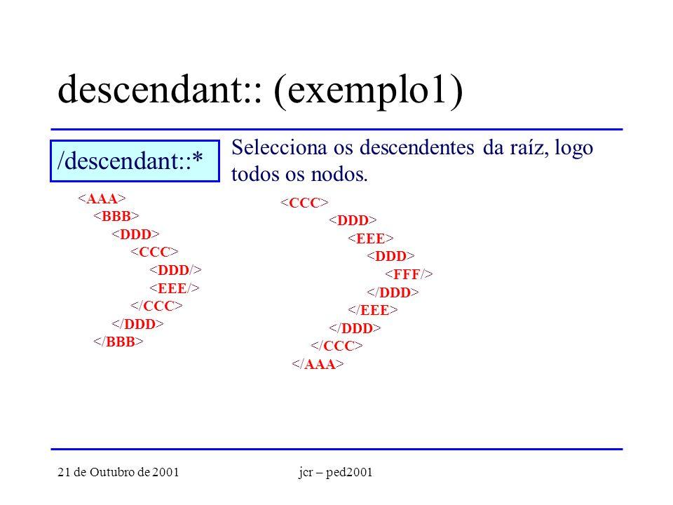 21 de Outubro de 2001jcr – ped2001 descendant:: (exemplo1) Selecciona os descendentes da raíz, logo todos os nodos. /descendant::*
