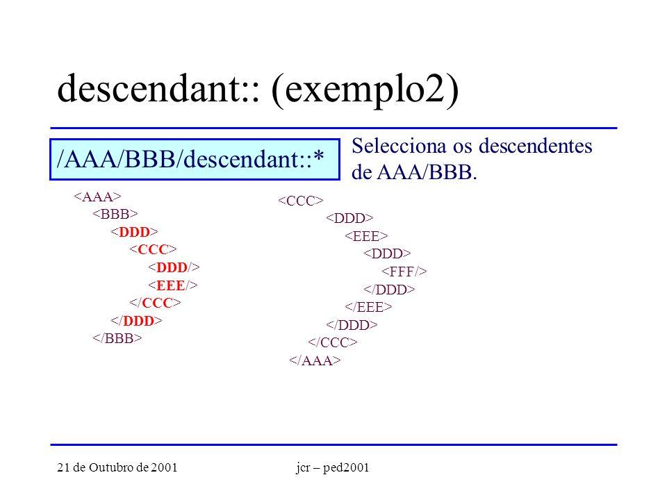 21 de Outubro de 2001jcr – ped2001 descendant:: (exemplo2) Selecciona os descendentes de AAA/BBB. /AAA/BBB/descendant::*