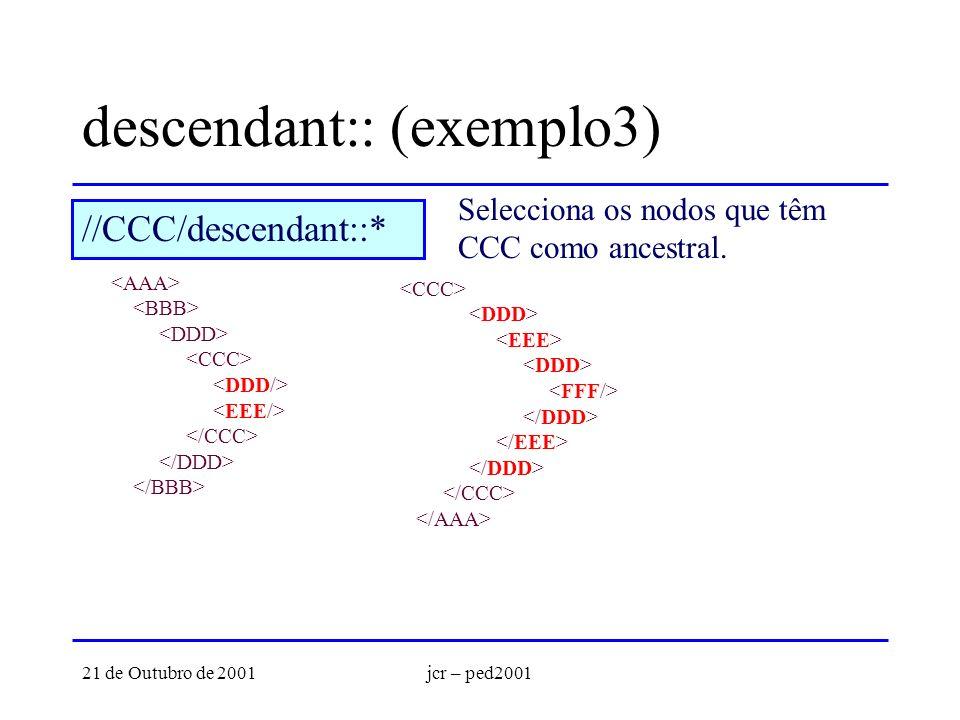 21 de Outubro de 2001jcr – ped2001 descendant:: (exemplo3) Selecciona os nodos que têm CCC como ancestral. //CCC/descendant::*