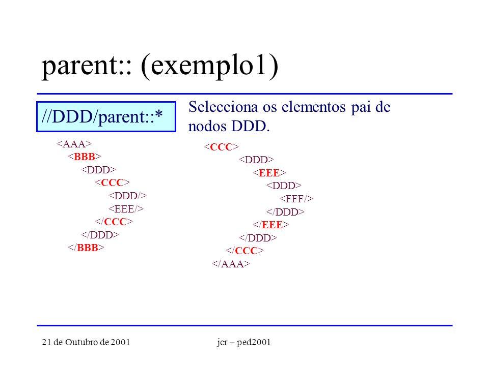 21 de Outubro de 2001jcr – ped2001 parent:: (exemplo1) Selecciona os elementos pai de nodos DDD. //DDD/parent::*