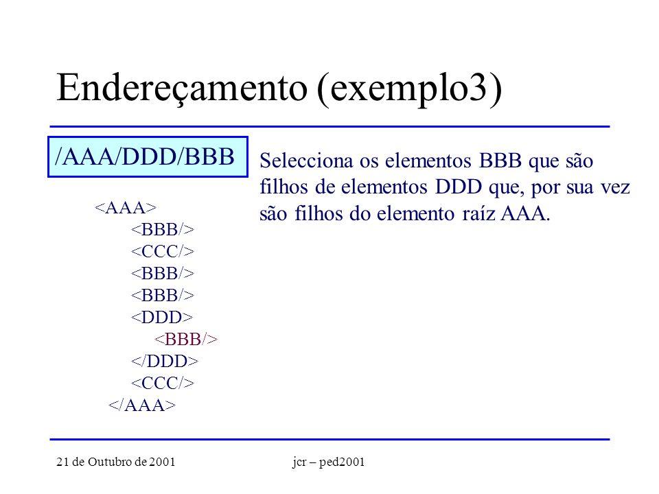 21 de Outubro de 2001jcr – ped2001 Endereçamento (exemplo3) /AAA/DDD/BBB Selecciona os elementos BBB que são filhos de elementos DDD que, por sua vez são filhos do elemento raíz AAA.