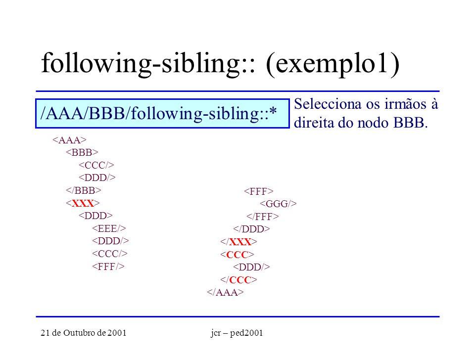 21 de Outubro de 2001jcr – ped2001 following-sibling:: (exemplo1) Selecciona os irmãos à direita do nodo BBB. /AAA/BBB/following-sibling::*