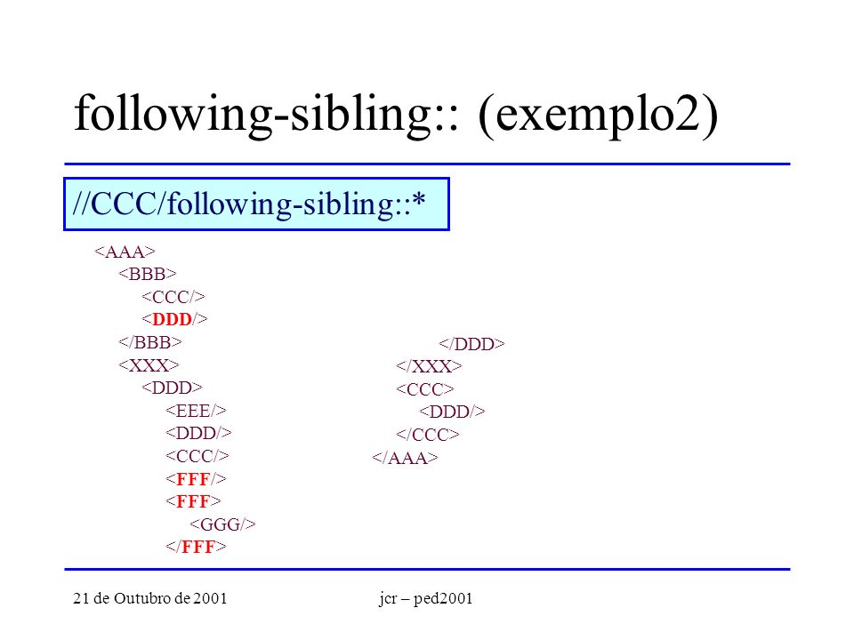 21 de Outubro de 2001jcr – ped2001 following-sibling:: (exemplo2) //CCC/following-sibling::*