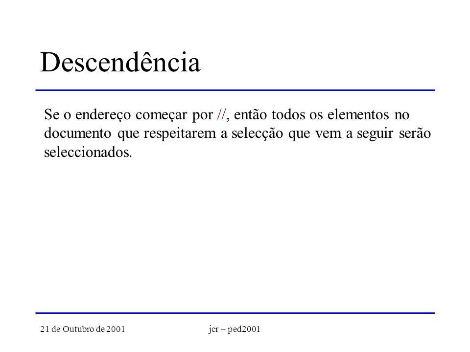21 de Outubro de 2001jcr – ped2001 Descendência Se o endereço começar por //, então todos os elementos no documento que respeitarem a selecção que vem a seguir serão seleccionados.