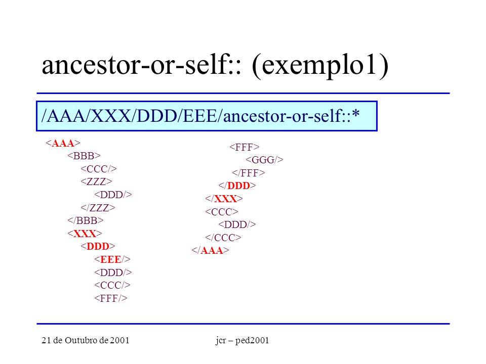 21 de Outubro de 2001jcr – ped2001 ancestor-or-self:: (exemplo1) /AAA/XXX/DDD/EEE/ancestor-or-self::*