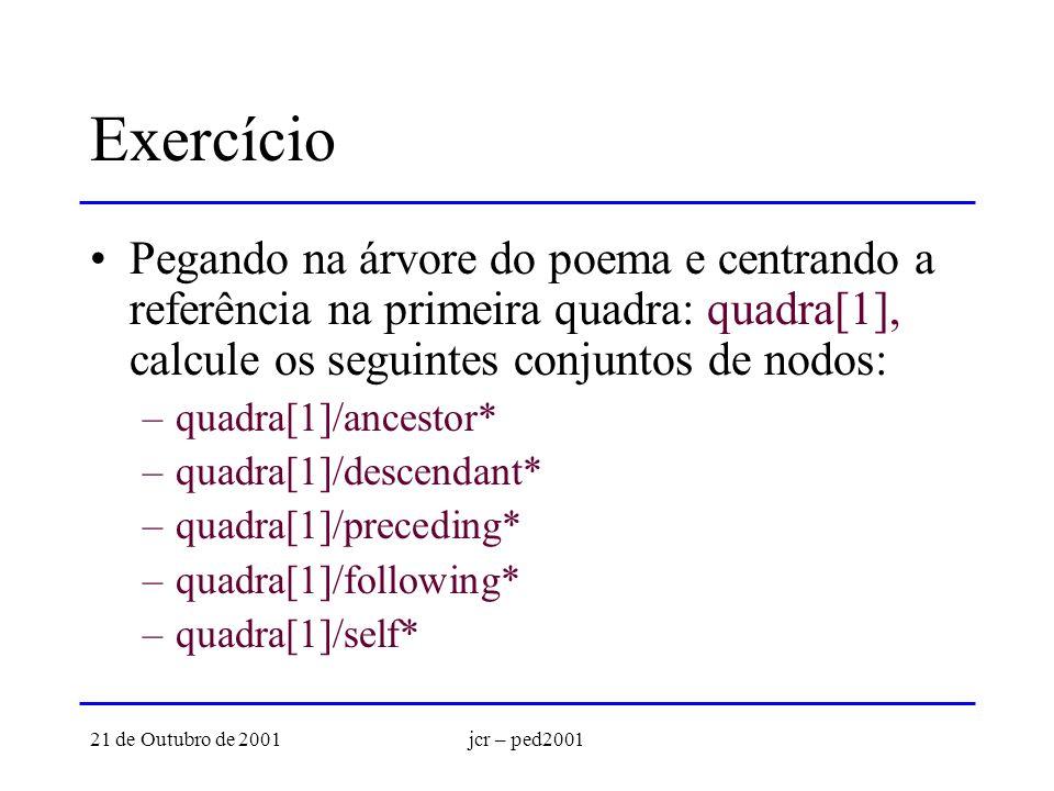 21 de Outubro de 2001jcr – ped2001 Exercício Pegando na árvore do poema e centrando a referência na primeira quadra: quadra[1], calcule os seguintes conjuntos de nodos: –quadra[1]/ancestor* –quadra[1]/descendant* –quadra[1]/preceding* –quadra[1]/following* –quadra[1]/self*